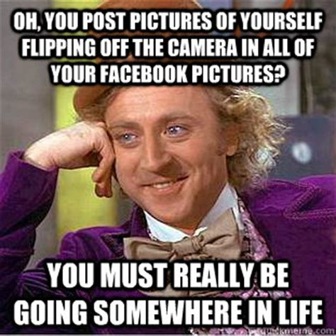 Flipping Off Meme - oh you post pictures of yourself flipping off the camera in all of your facebook pictures you