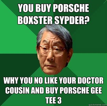 Why You No Like Meme - you buy porsche boxster sypder why you no like your