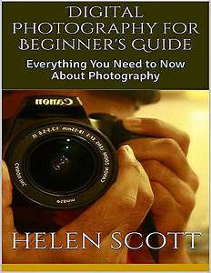 Digital Photography for Beginner's Guide: Everything You Need to Now About Photography ebook ...