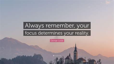 george lucas quote  remember  focus