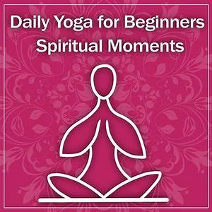 Daily Yoga for Beginners: Spiritual Moments, Zen ...