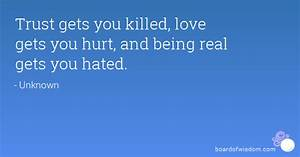 Trust gets you killed, love gets you hurt, and being real ...