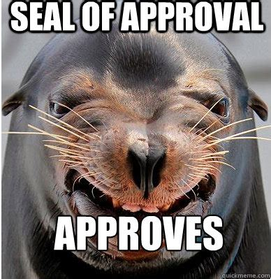 Seal Of Approval Meme - seal of approval approves seal of approval quickmeme