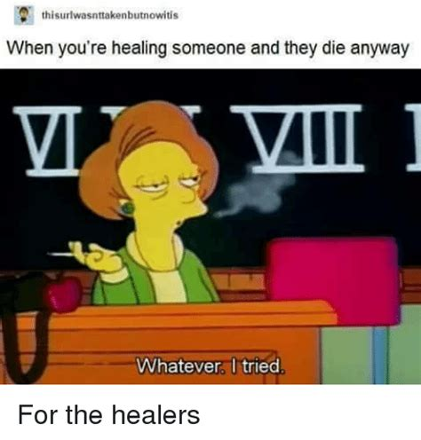 Healer Memes - thi when you re healing someone and they die anyway mii whatever i tried for the healers