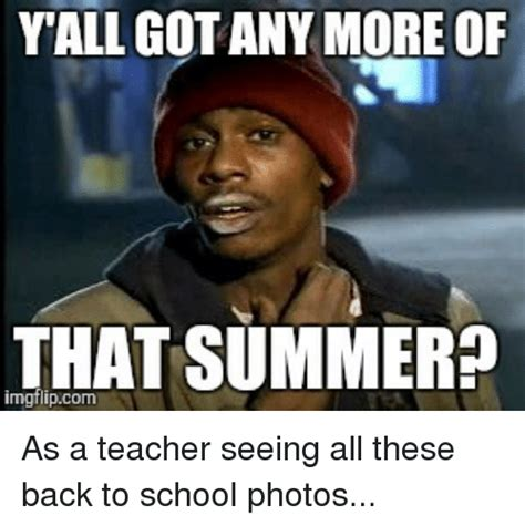 Teacher Back To School Meme - yall gotanymore of that summer as a teacher seeing all these back to school photos school meme