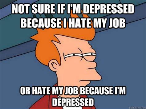 I Hate Work Memes - not sure if i m depressed because i hate my job or hate my job because i m depressed futurama