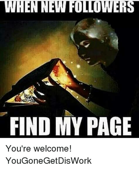 Meme Finder - when new followers find my page you re welcome yougonegetdiswork meme on sizzle