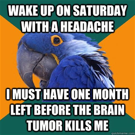 Tumor Meme - wake up on saturday with a headache i must have one month
