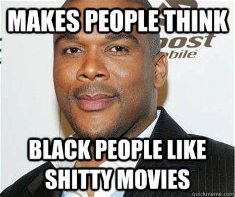 Black People Memes - makes people think black people like shitty movies scumbag tyler perry quickmeme