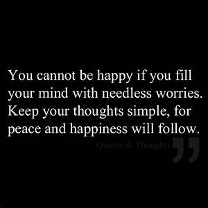 You cannot be happy if you fill your mind with needless ...