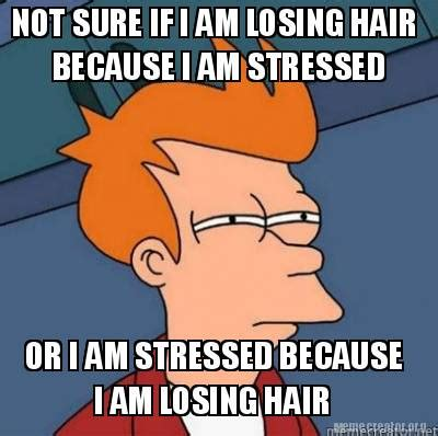 Because I Can Meme - meme creator not sure if i am losing hair because i am stressed or i am stressed because i am