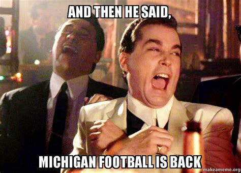 Football Is Back Meme - and then he said 2c michigan football is back make a meme