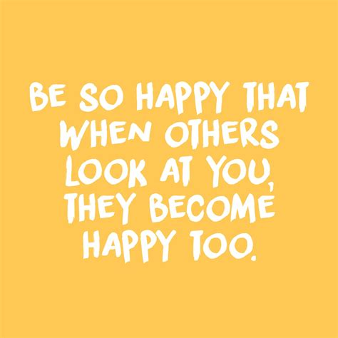 be so happy that when others look at you they become happy