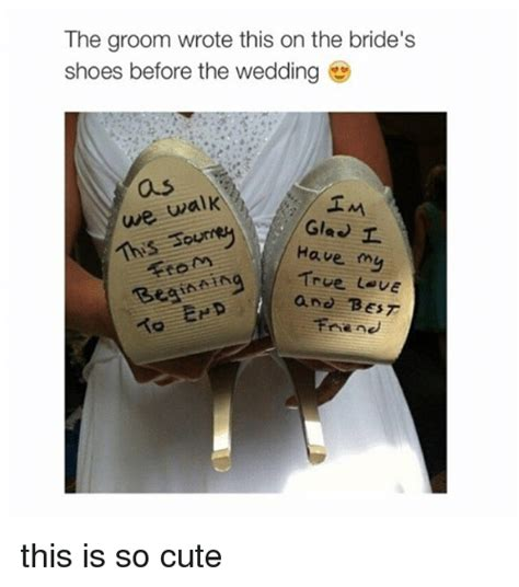 Cute Friend Memes - the groom wrote this on the bride s shoes before the wedding we walk im gia i have my true l ue