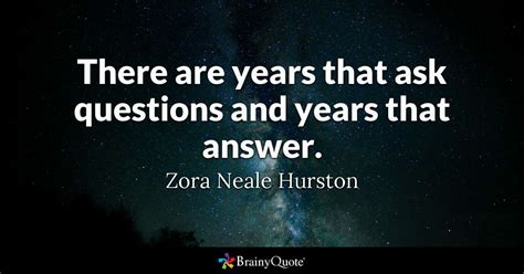Questions Quotes Brainyquote There Are Years That Ask Questions And Years That Answer