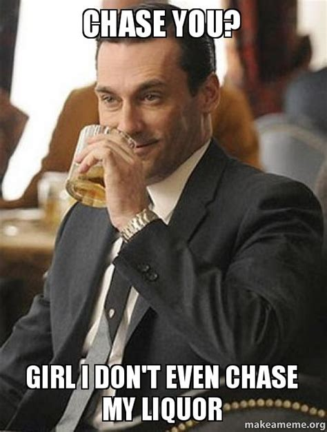 Chase You Meme - chase you girl i don t even chase my liquor make a meme