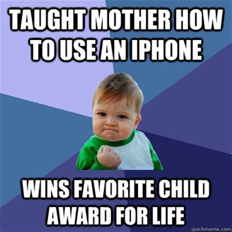 Favorite Child Meme - taught mother how to use an iphone wins favorite child award for life success kid quickmeme