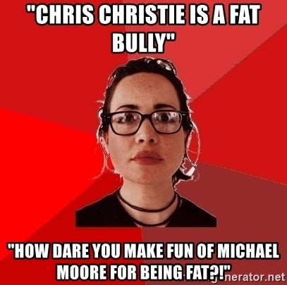 Michael Moore Memes - quot chris christie is a fat bully quot quot how dare you make fun of michael moore for being fat