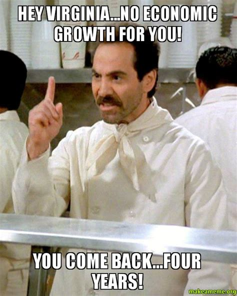 Soup Nazi Meme - hey virginia no economic growth for you you come back four years soup nazi from seinfeld