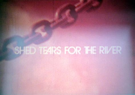 shed tear shed tears for the river review photos ozmovies