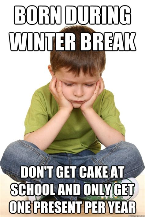 Winter Break Meme - born during winter break don t get cake at school and only get one present per year first