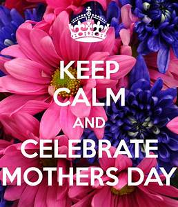 KEEP CALM AND CELEBRATE MOTHERS DAY Poster ...