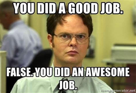 Job Meme - you did a good job false you did an awesome job dwight meme meme generator