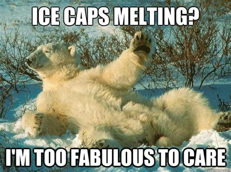 Melting Meme - ice caps melting i m too fabulous to care fabulous polar bear quickmeme