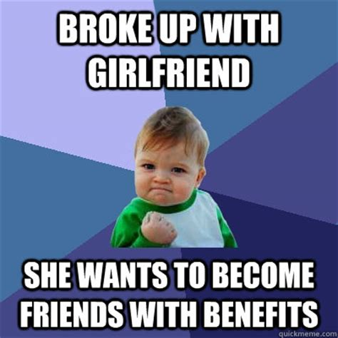 Friends With Benefits Meme - broke up with girlfriend she wants to become friends with benefits success kid quickmeme