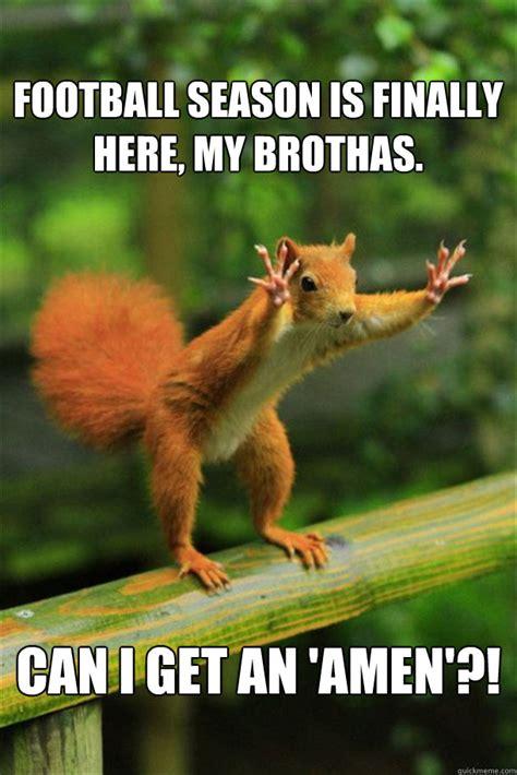 Football Season Meme - football season is finally here my brothas can i get an amen squirrel quickmeme