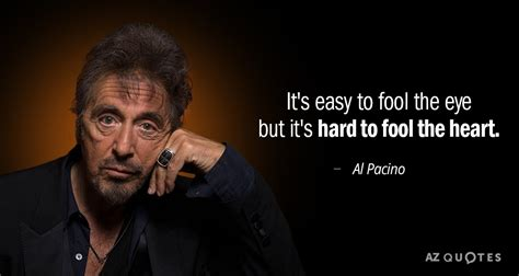 Al Pacino Quotes Al Pacino Quote It S Easy To Fool The Eye But It S To
