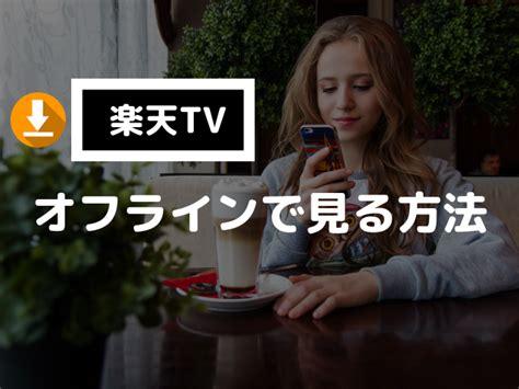 楽天tv ダウンロード オフライン