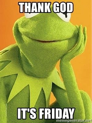 Thank God Its Friday Meme - thank god it s friday kermit the frog meme generator