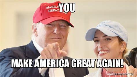 Make Memes Great Again - you make america great again make a meme