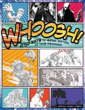 Whoosh! 250 Ways To Get Motion Into Your Drawings  Carlos Gomes Cabral 9781438007243