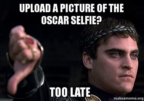 Meme Maker Upload Picture - upload a picture of the oscar selfie too late downvoting roman make a meme