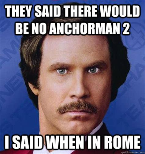 Anchorman Memes - they said there would be no anchorman 2 i said when in rome when in rome quickmeme