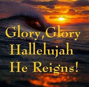 Glory, Glory Hallelujah He Reigns! | It's all about Jesus ...