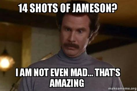 Jameson Meme - 14 shots of jameson i am not even mad that s amazing ron burgundy i am not even mad or