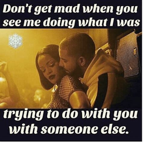 Dont Get Mad Meme - don t get mad when you see me doing what i was trying to do with you with someone else meme on