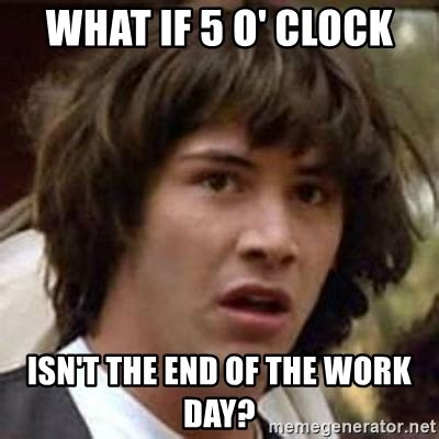 End Of Work Day Meme - what if 5 o clock isn t the end of the work day conspiracy keanu meme generator