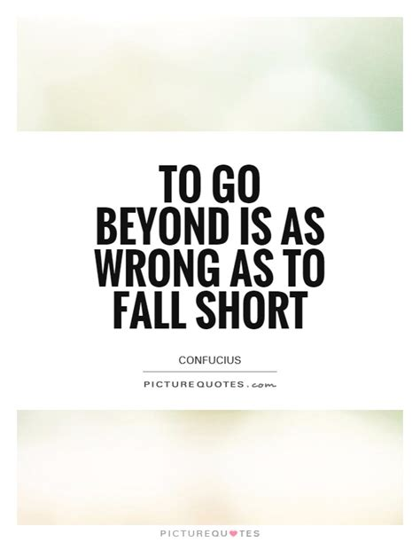 To Go Beyond Is As Wrong As To Fall Short Picture Quote #1