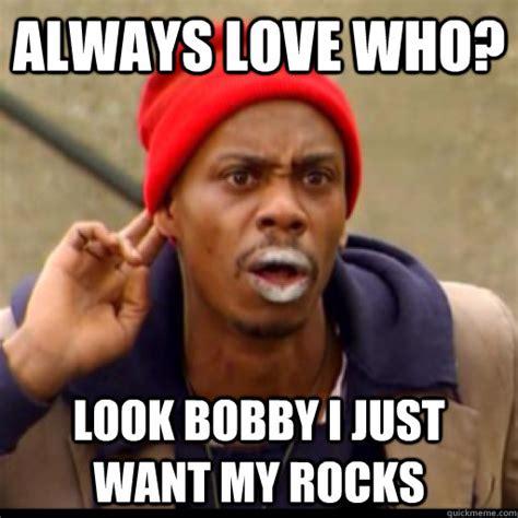 Bobby B Memes - always love who look bobby i just want my rocks tyrone biggums quickmeme