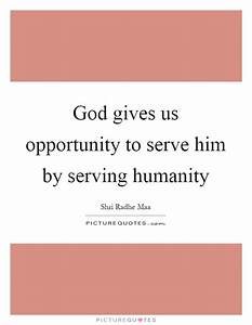 God gives us opportunity to serve him by serving humanity ...
