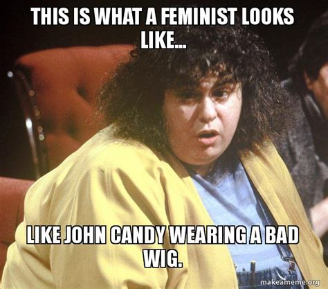 This Is What A Feminist Looks Like Meme - this is what a feminist looks like like john candy wearing a bad wig make a meme