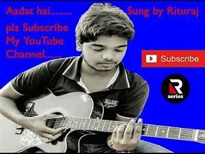 Aadat Hai........Sung By RituRaj........Plz Subscribe My ...