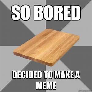 SO BOREd Decided to make a meme - Bored Board - quickmeme