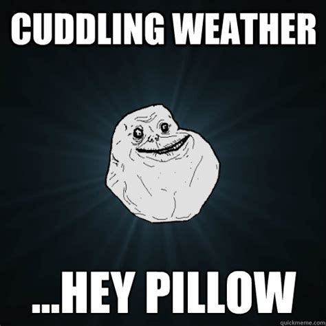 Cuddle Meme - cuddling weather hey pillow forever alone quickmeme
