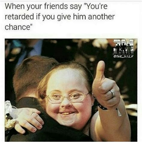 Youre Retarded Meme - when your friends say you re retarded if you give him