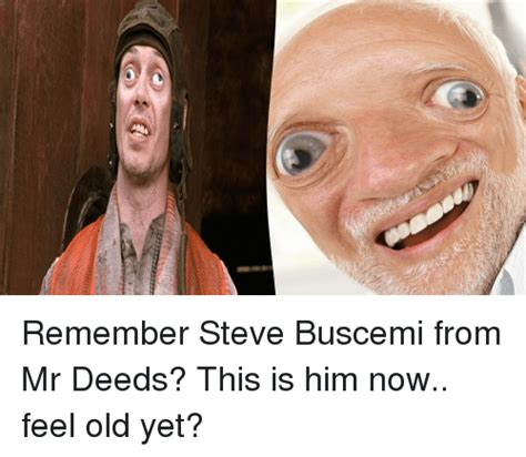 Steve Buscemi Memes - e remember steve buscemi from mr deeds this is him now feel old yet steve buscemi meme on sizzle